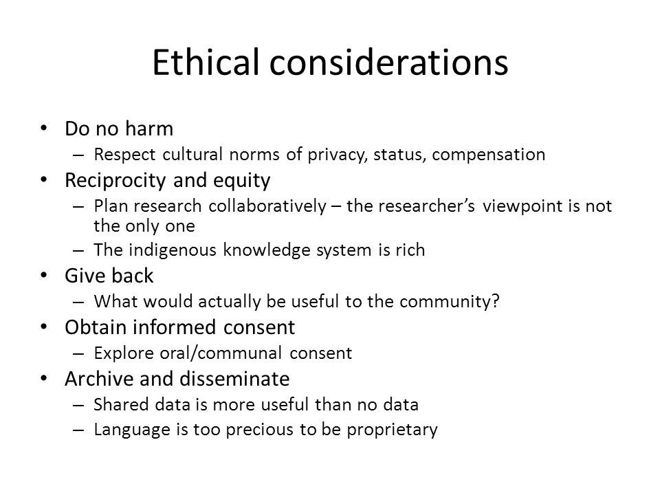 Ethical considerations Do no harm – Respect cultural norms of privacy, status, compensation Reciprocity and equity – Plan research collaboratively – the researcher's viewpoint is not the only one – The indigenous knowledge system is rich Give back – What would actually be useful to the community.