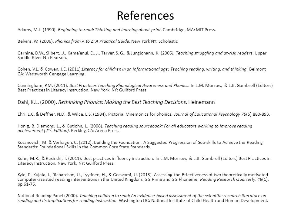 References Adams, M.J. (1990). Beginning to read: Thinking and learning about print. Cambridge, MA: MIT Press. Belvins, W. (2006). Phonics from A to Z