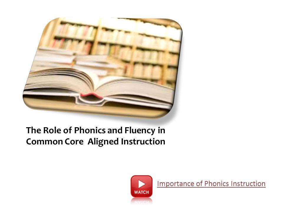 The Role of Phonics and Fluency in Common Core Aligned Instruction Importance of Phonics Instruction