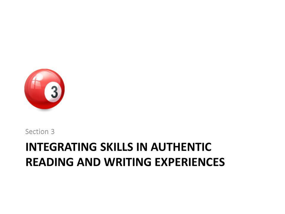 INTEGRATING SKILLS IN AUTHENTIC READING AND WRITING EXPERIENCES Section 3