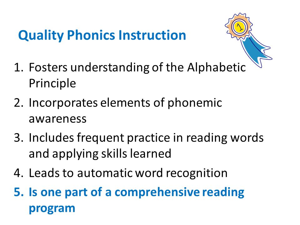 1.Fosters understanding of the Alphabetic Principle 2.Incorporates elements of phonemic awareness 3.Includes frequent practice in reading words and ap