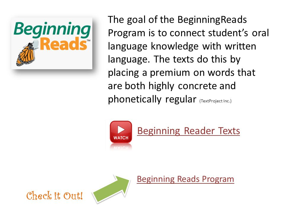 The goal of the BeginningReads Program is to connect student's oral language knowledge with written language. The texts do this by placing a premium o
