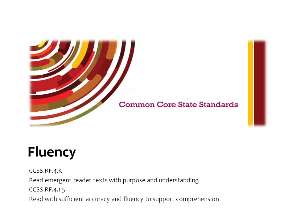 Fluency CCSS.RF.4.K Read emergent reader texts with purpose and understanding CCSS.RF.4.1-5 Read with sufficient accuracy and fluency to support compr