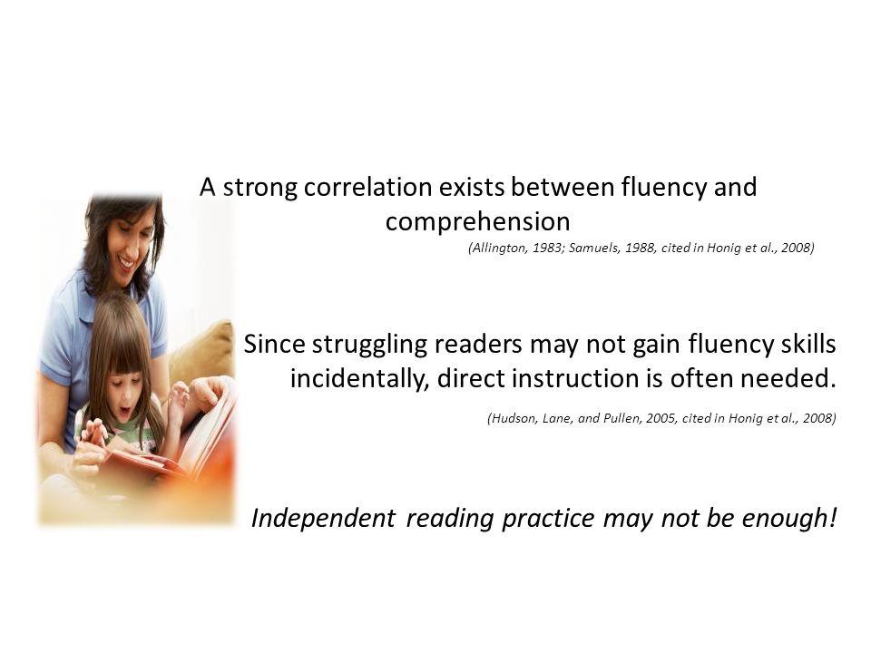 A strong correlation exists between fluency and comprehension (Allington, 1983; Samuels, 1988, cited in Honig et al., 2008) Since struggling readers m