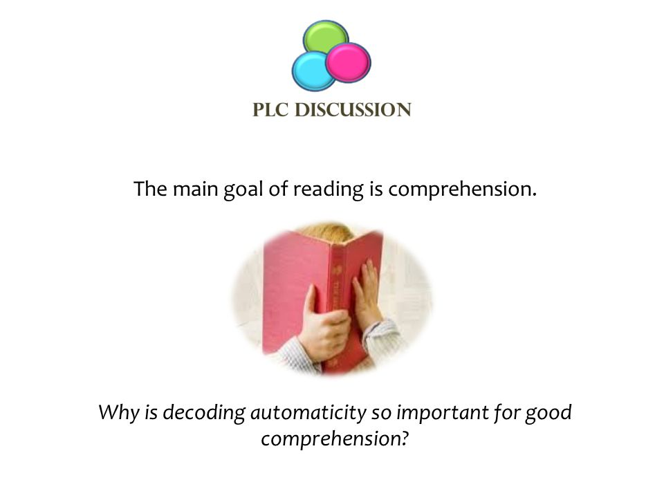 The main goal of reading is comprehension. Why is decoding automaticity so important for good comprehension?