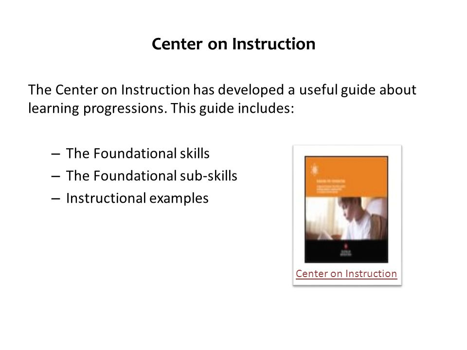 Center on Instruction The Center on Instruction has developed a useful guide about learning progressions. This guide includes: – The Foundational skil