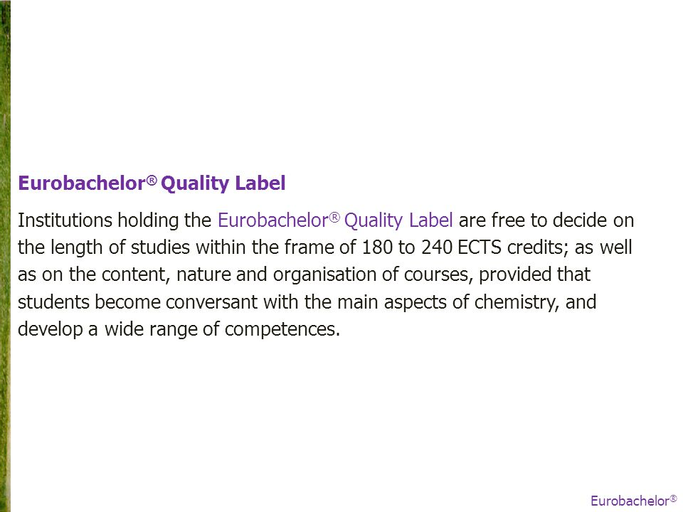Eurobachelor ® Quality Label Institutions holding the Eurobachelor ® Quality Label are free to decide on the length of studies within the frame of 180 to 240 ECTS credits; as well as on the content, nature and organisation of courses, provided that students become conversant with the main aspects of chemistry, and develop a wide range of competences.