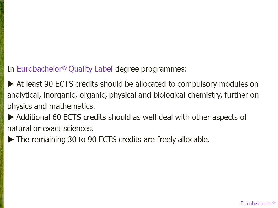 In Eurobachelor ® Quality Label degree programmes:  At least 90 ECTS credits should be allocated to compulsory modules on analytical, inorganic, organic, physical and biological chemistry, further on physics and mathematics.