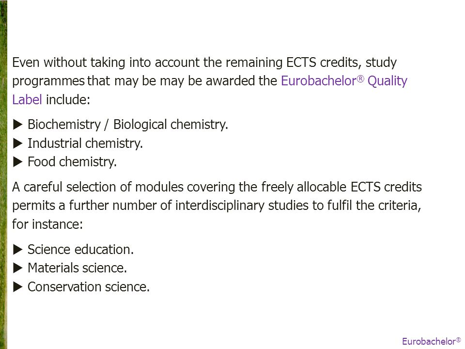 Even without taking into account the remaining ECTS credits, study programmes that may be may be awarded the Eurobachelor ® Quality Label include:  Biochemistry / Biological chemistry.