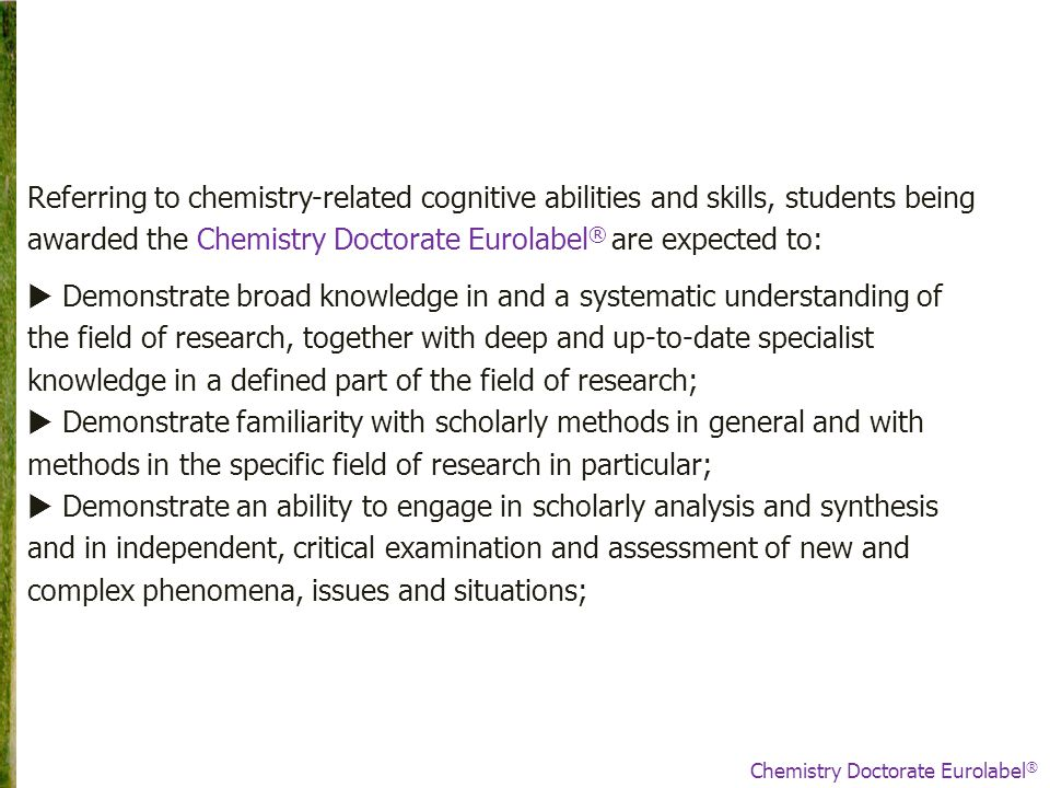 Referring to chemistry-related cognitive abilities and skills, students being awarded the Chemistry Doctorate Eurolabel ® are expected to:  Demonstrate broad knowledge in and a systematic understanding of the field of research, together with deep and up-to-date specialist knowledge in a defined part of the field of research;  Demonstrate familiarity with scholarly methods in general and with methods in the specific field of research in particular;  Demonstrate an ability to engage in scholarly analysis and synthesis and in independent, critical examination and assessment of new and complex phenomena, issues and situations; Chemistry Doctorate Eurolabel ®