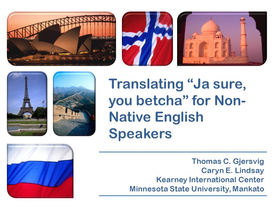 "Translating ""Ja sure, you betcha"" for Non- Native English Speakers Thomas C. Gjersvig Caryn E. Lindsay Kearney International Center Minnesota State Un"