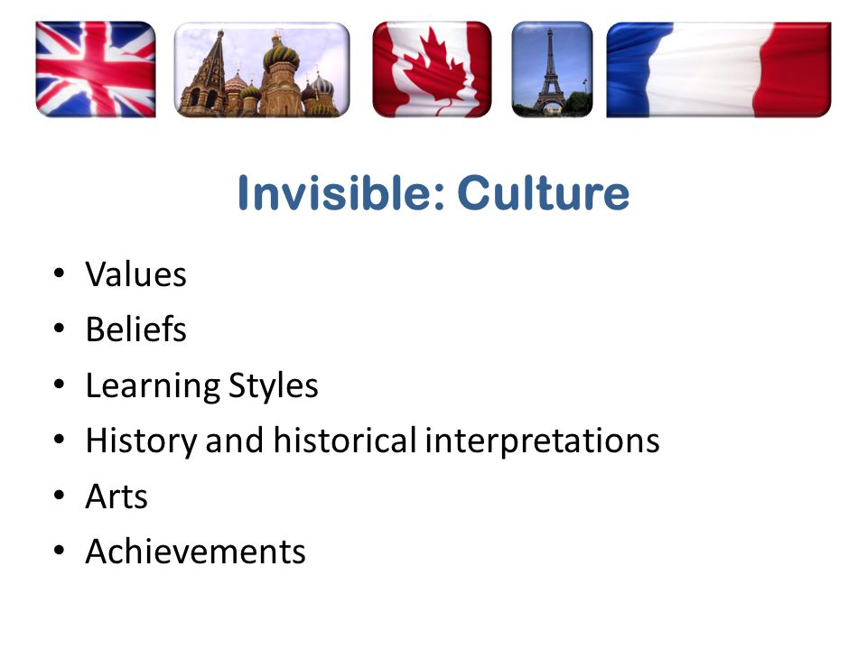 Invisible: Culture Values Beliefs Learning Styles History and historical interpretations Arts Achievements