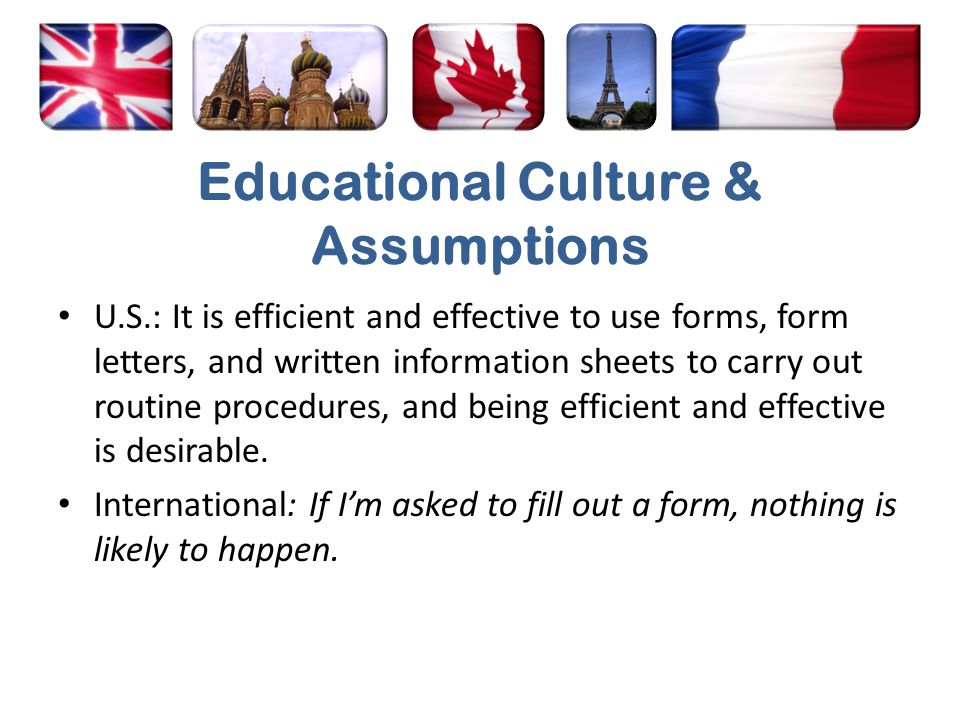 Educational Culture & Assumptions U.S.: It is efficient and effective to use forms, form letters, and written information sheets to carry out routine