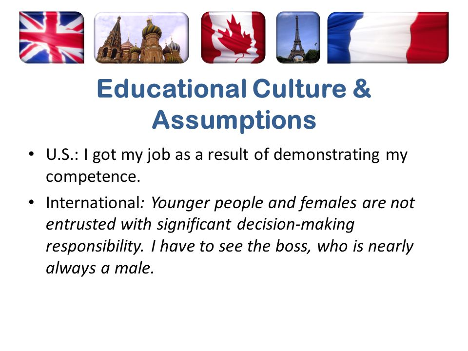Educational Culture & Assumptions U.S.: I got my job as a result of demonstrating my competence. International: Younger people and females are not ent