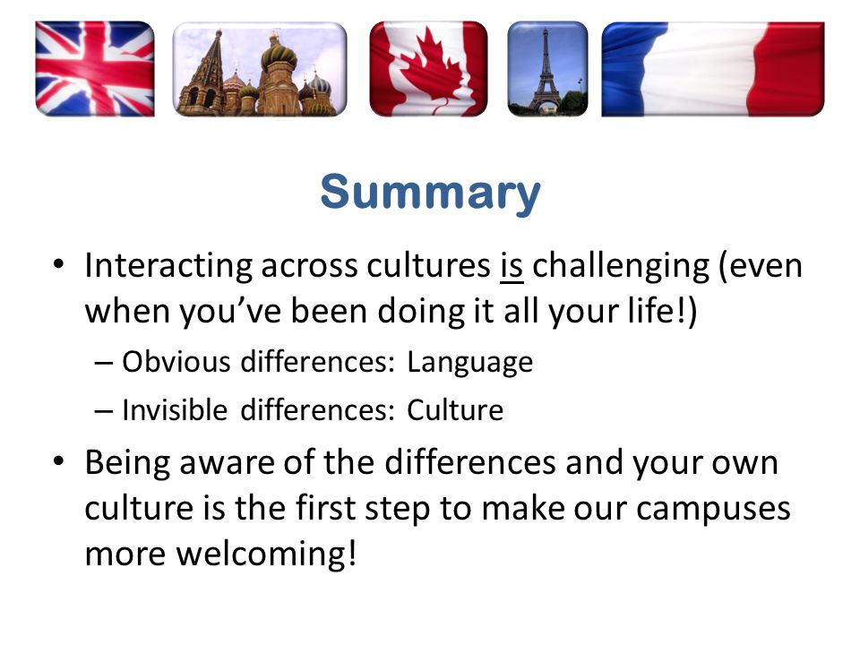 Summary Interacting across cultures is challenging (even when you've been doing it all your life!) – Obvious differences: Language – Invisible differences: Culture Being aware of the differences and your own culture is the first step to make our campuses more welcoming!