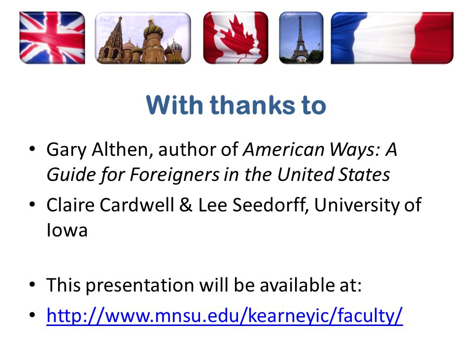 With thanks to Gary Althen, author of American Ways: A Guide for Foreigners in the United States Claire Cardwell & Lee Seedorff, University of Iowa This presentation will be available at: http://www.mnsu.edu/kearneyic/faculty/