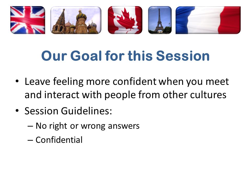 Our Goal for this Session Leave feeling more confident when you meet and interact with people from other cultures Session Guidelines: – No right or wrong answers – Confidential