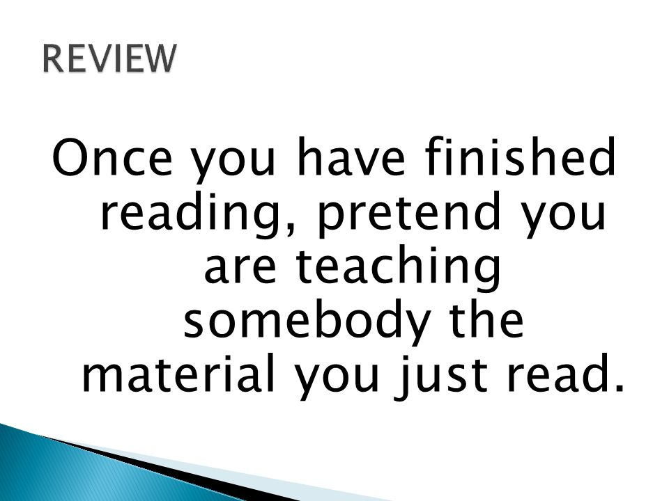 Once you have finished reading, pretend you are teaching somebody the material you just read.