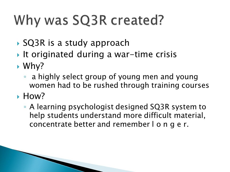  SQ3R is a study approach  It originated during a war-time crisis  Why? ◦ a highly select group of young men and young women had to be rushed throu