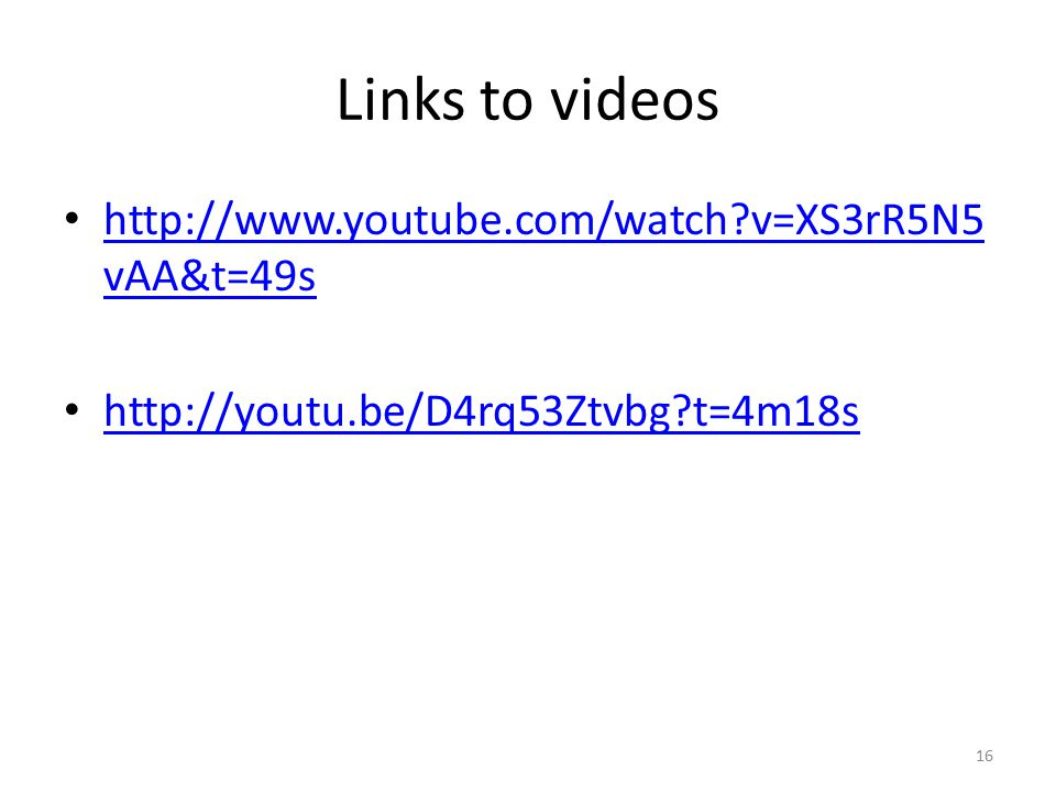 Links to videos http://www.youtube.com/watch?v=XS3rR5N5 vAA&t=49s http://www.youtube.com/watch?v=XS3rR5N5 vAA&t=49s http://youtu.be/D4rq53Ztvbg?t=4m18s 16