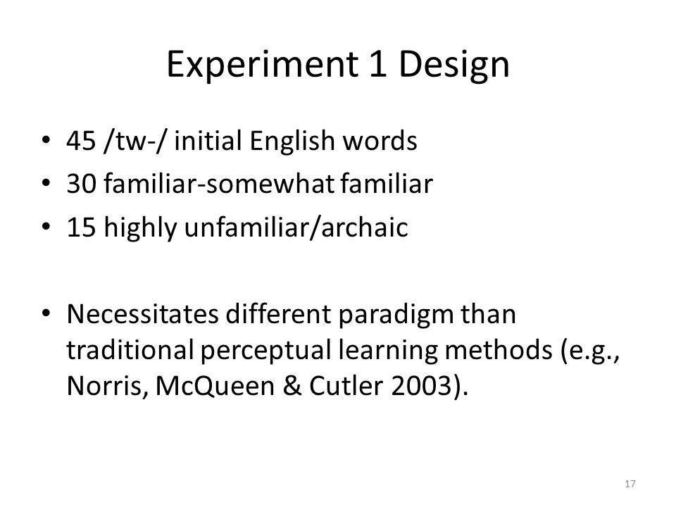 Experiment 1 Design 45 /tw-/ initial English words 30 familiar-somewhat familiar 15 highly unfamiliar/archaic Necessitates different paradigm than traditional perceptual learning methods (e.g., Norris, McQueen & Cutler 2003).