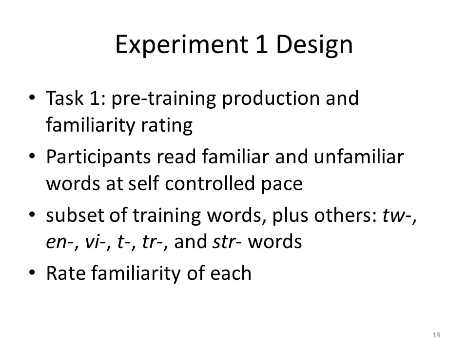 Experiment 1 Design Task 1: pre-training production and familiarity rating Participants read familiar and unfamiliar words at self controlled pace subset of training words, plus others: tw-, en-, vi-, t-, tr-, and str- words Rate familiarity of each 18