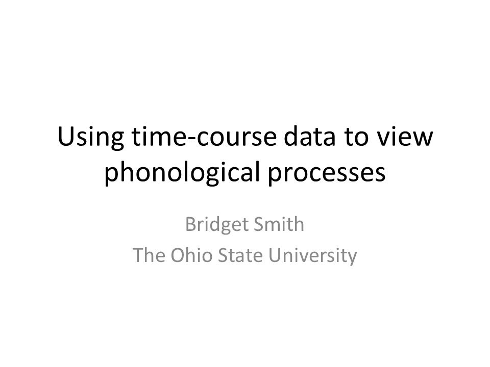 Using time-course data to view phonological processes Bridget Smith The Ohio State University