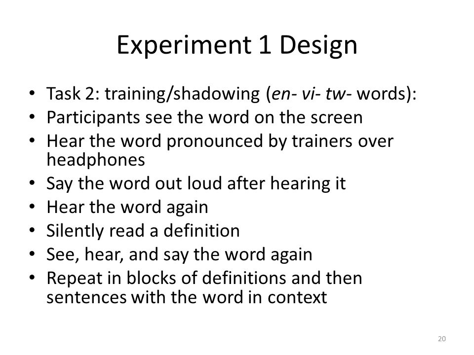 Experiment 1 Design Task 2: training/shadowing (en- vi- tw- words): Participants see the word on the screen Hear the word pronounced by trainers over headphones Say the word out loud after hearing it Hear the word again Silently read a definition See, hear, and say the word again Repeat in blocks of definitions and then sentences with the word in context 20