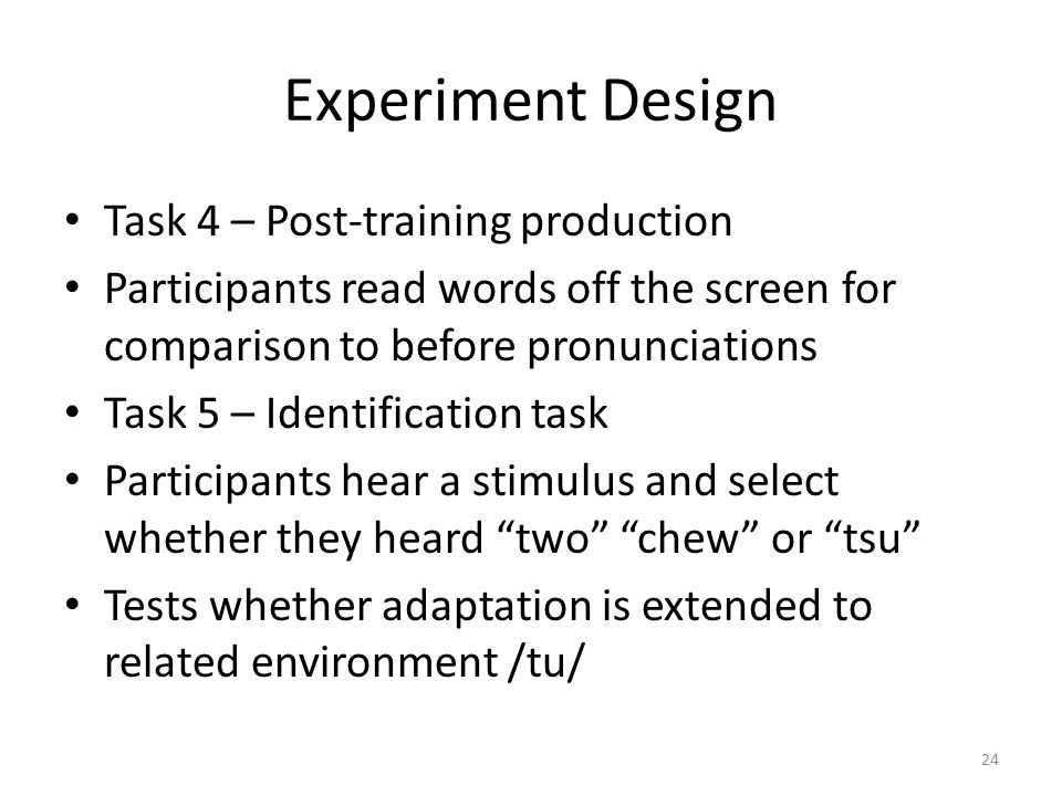 Experiment Design Task 4 – Post-training production Participants read words off the screen for comparison to before pronunciations Task 5 – Identification task Participants hear a stimulus and select whether they heard two chew or tsu Tests whether adaptation is extended to related environment /tu/ 24
