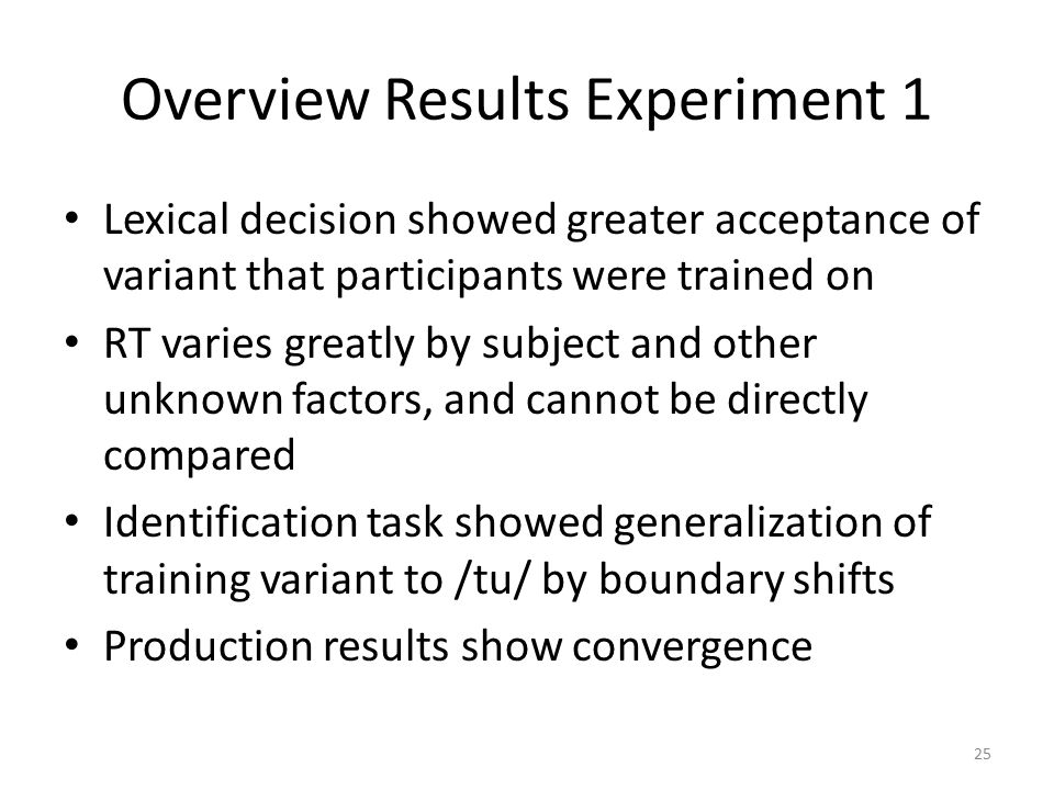 Overview Results Experiment 1 Lexical decision showed greater acceptance of variant that participants were trained on RT varies greatly by subject and other unknown factors, and cannot be directly compared Identification task showed generalization of training variant to /tu/ by boundary shifts Production results show convergence 25