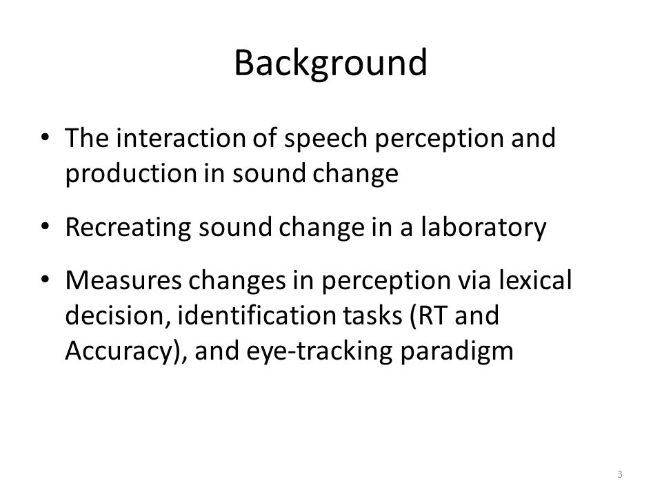 Background The interaction of speech perception and production in sound change Recreating sound change in a laboratory Measures changes in perception via lexical decision, identification tasks (RT and Accuracy), and eye-tracking paradigm 3
