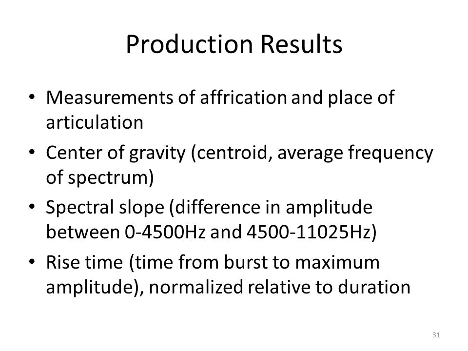 Production Results Measurements of affrication and place of articulation Center of gravity (centroid, average frequency of spectrum) Spectral slope (difference in amplitude between 0-4500Hz and 4500-11025Hz) Rise time (time from burst to maximum amplitude), normalized relative to duration 31