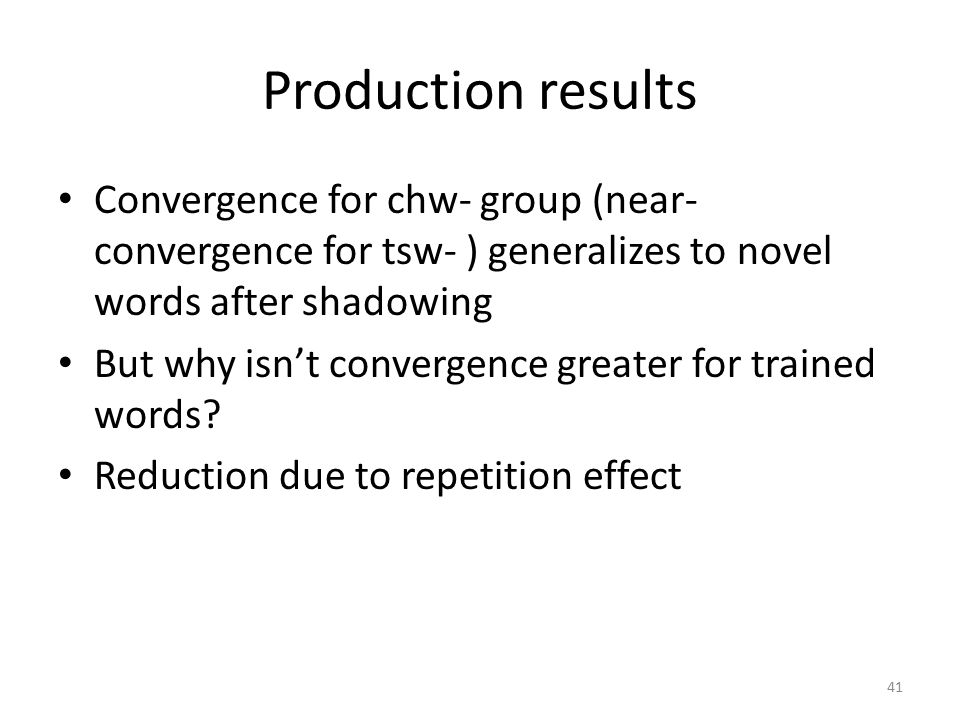 Production results Convergence for chw- group (near- convergence for tsw- ) generalizes to novel words after shadowing But why isn't convergence greater for trained words.