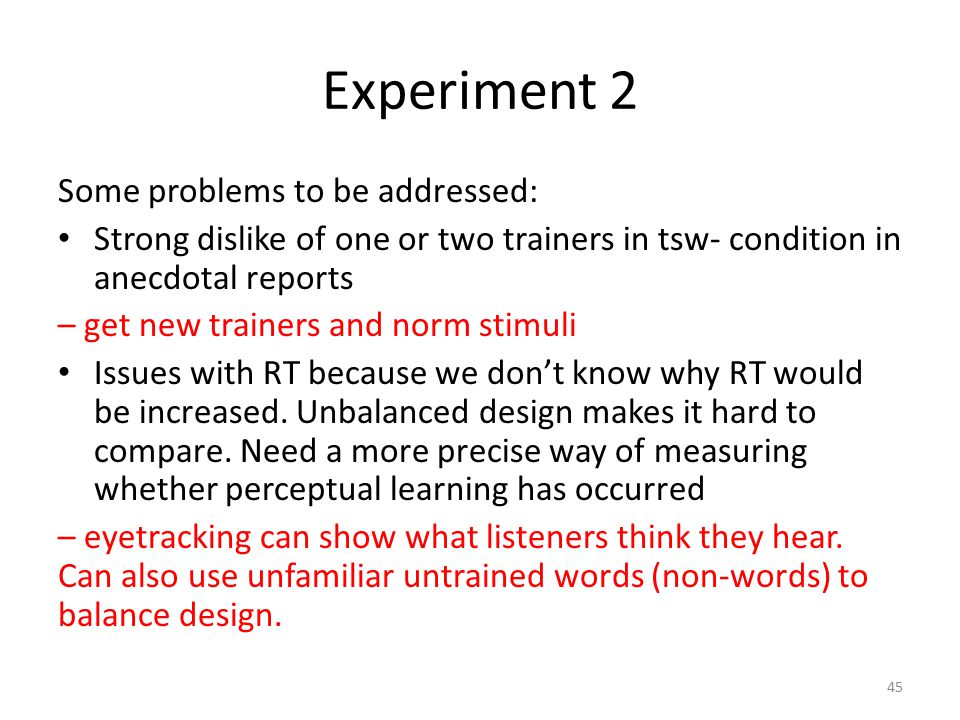 Experiment 2 Some problems to be addressed: Strong dislike of one or two trainers in tsw- condition in anecdotal reports – get new trainers and norm stimuli Issues with RT because we don't know why RT would be increased.
