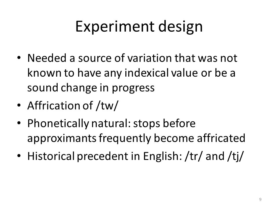 Experiment design Needed a source of variation that was not known to have any indexical value or be a sound change in progress Affrication of /tw/ Phonetically natural: stops before approximants frequently become affricated Historical precedent in English: /tr/ and /tj/ 9