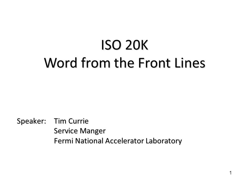 Speaker: Tim Currie Service Manger Fermi National Accelerator Laboratory 1 ISO 20K Word from the Front Lines