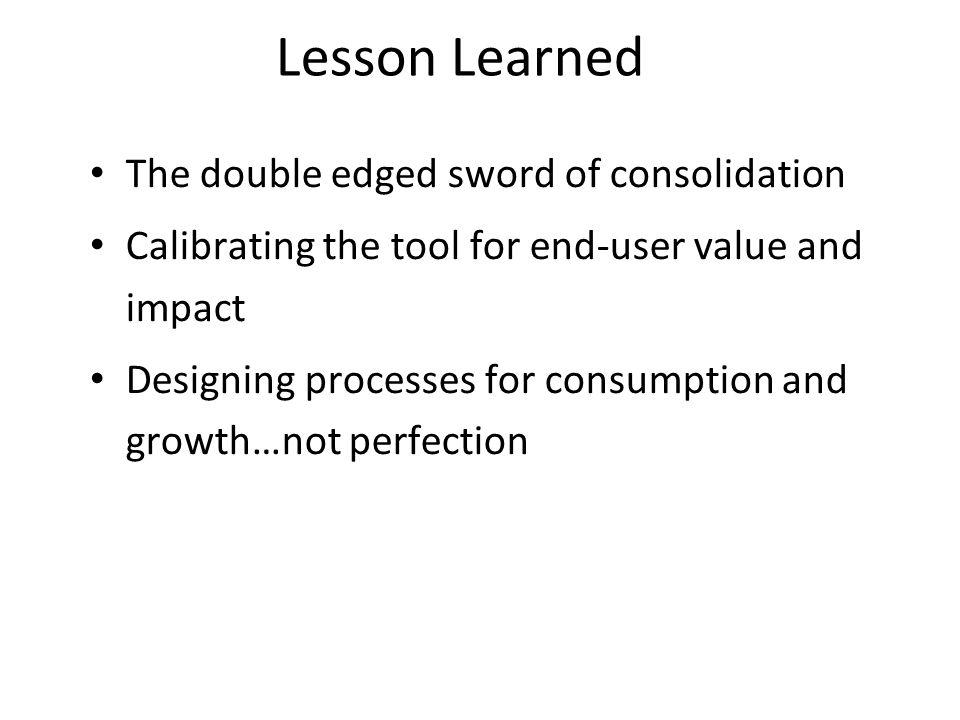 The double edged sword of consolidation Calibrating the tool for end-user value and impact Designing processes for consumption and growth…not perfection Lesson Learned