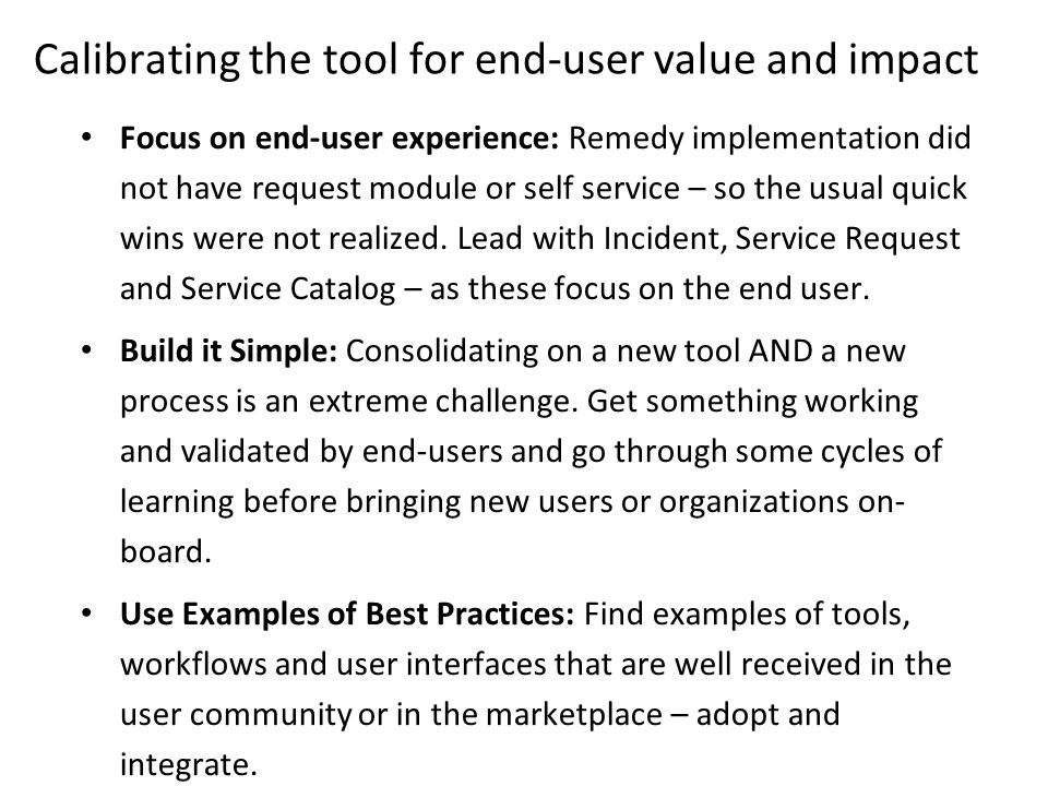 Focus on end-user experience: Remedy implementation did not have request module or self service – so the usual quick wins were not realized.
