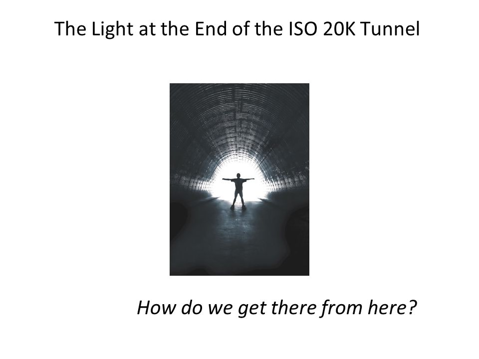 The Light at the End of the ISO 20K Tunnel How do we get there from here?