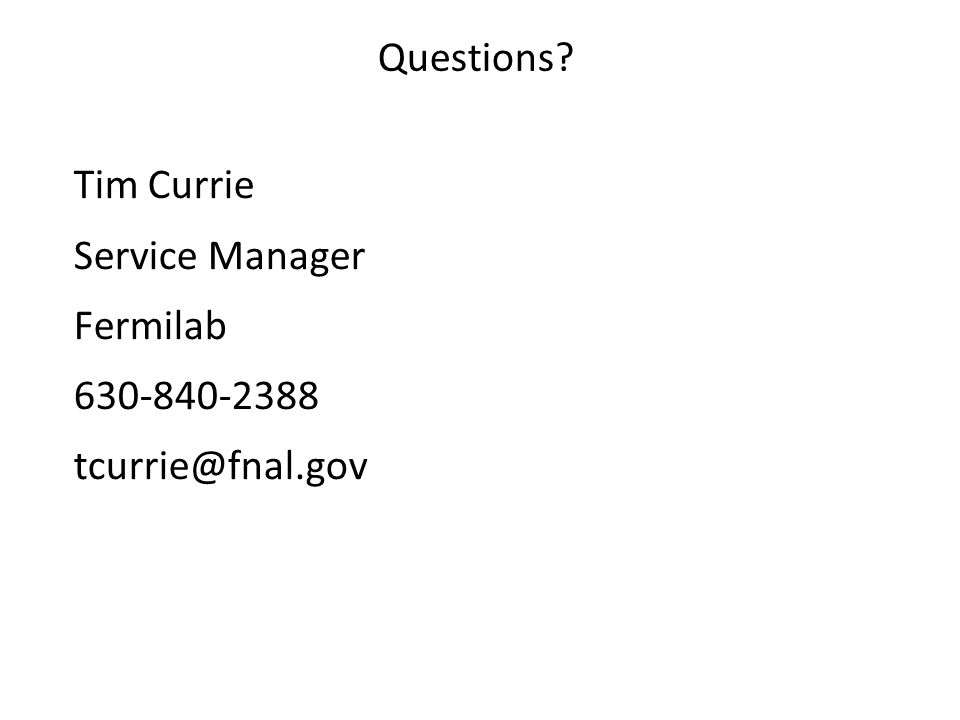 Questions? Tim Currie Service Manager Fermilab 630-840-2388 tcurrie@fnal.gov