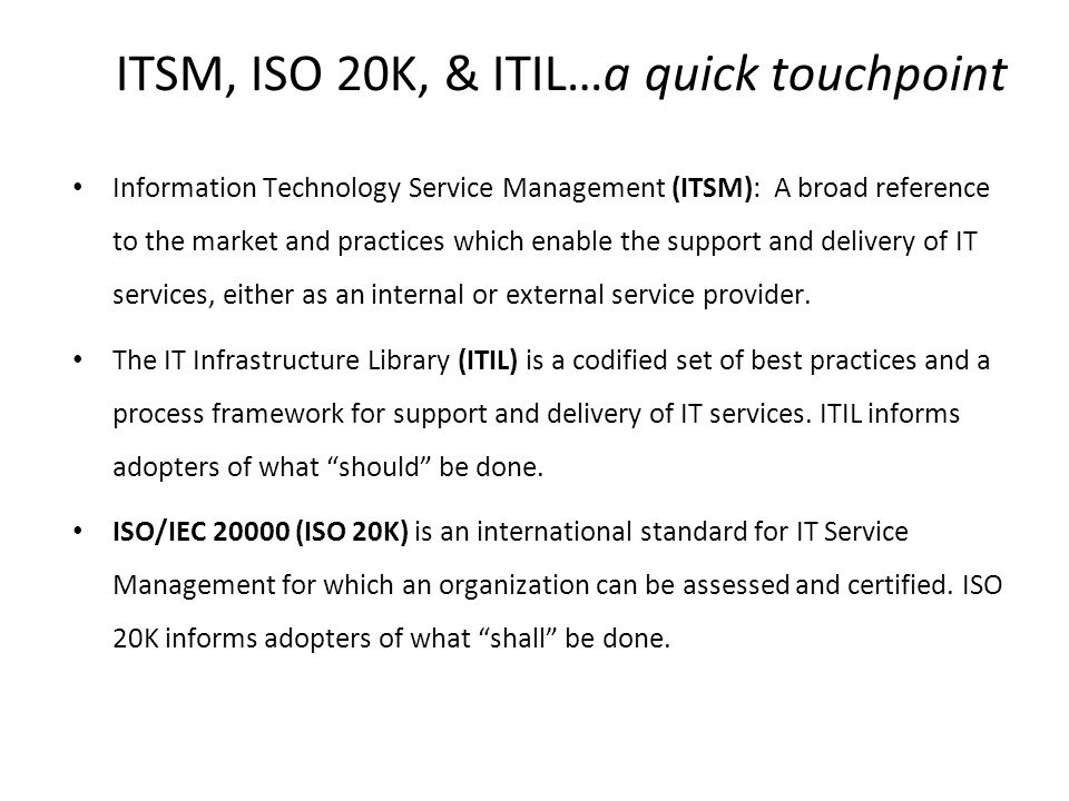 ITSM, ISO 20K, & ITIL…a quick touchpoint Information Technology Service Management (ITSM): A broad reference to the market and practices which enable the support and delivery of IT services, either as an internal or external service provider.