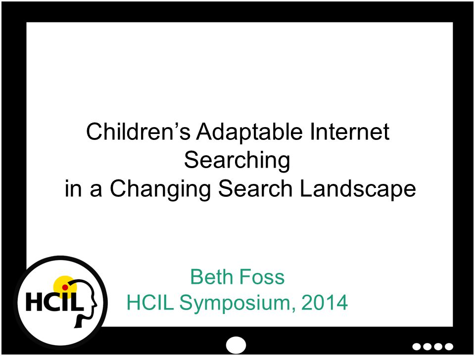 Beth Foss HCIL Symposium, 2014 Children's Adaptable Internet Searching in a Changing Search Landscape