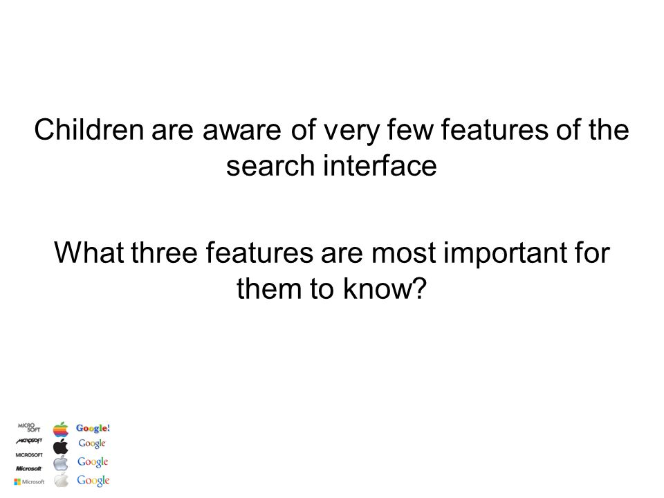 What three features are most important for them to know? Children are aware of very few features of the search interface