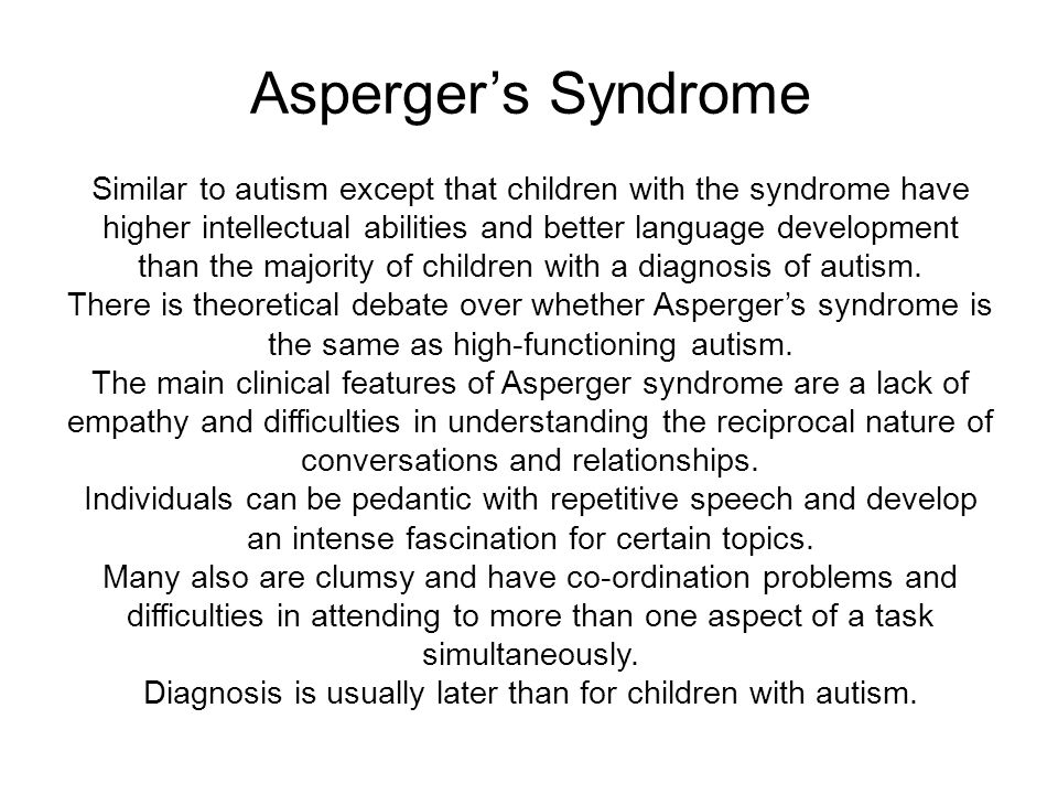 Asperger's Syndrome Similar to autism except that children with the syndrome have higher intellectual abilities and better language development than the majority of children with a diagnosis of autism.