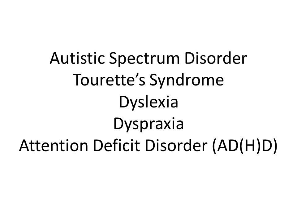 Autistic Spectrum Disorder Tourette's Syndrome Dyslexia Dyspraxia Attention Deficit Disorder (AD(H)D)