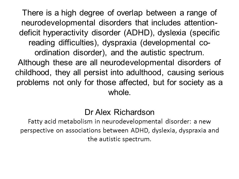 There is a high degree of overlap between a range of neurodevelopmental disorders that includes attention- deficit hyperactivity disorder (ADHD), dyslexia (specific reading difficulties), dyspraxia (developmental co- ordination disorder), and the autistic spectrum.