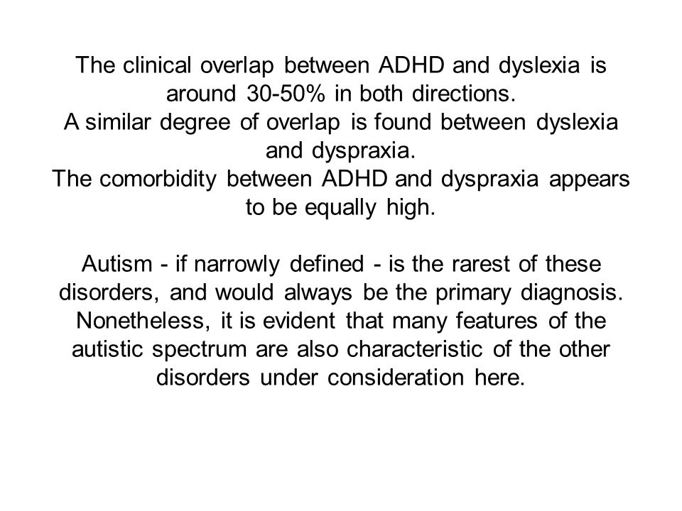 The clinical overlap between ADHD and dyslexia is around 30-50% in both directions.