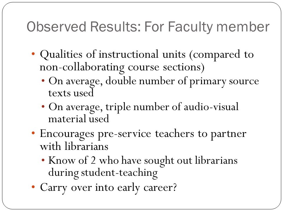 Observed Results: For Faculty member Qualities of instructional units (compared to non-collaborating course sections) On average, double number of primary source texts used On average, triple number of audio-visual material used Encourages pre-service teachers to partner with librarians Know of 2 who have sought out librarians during student-teaching Carry over into early career