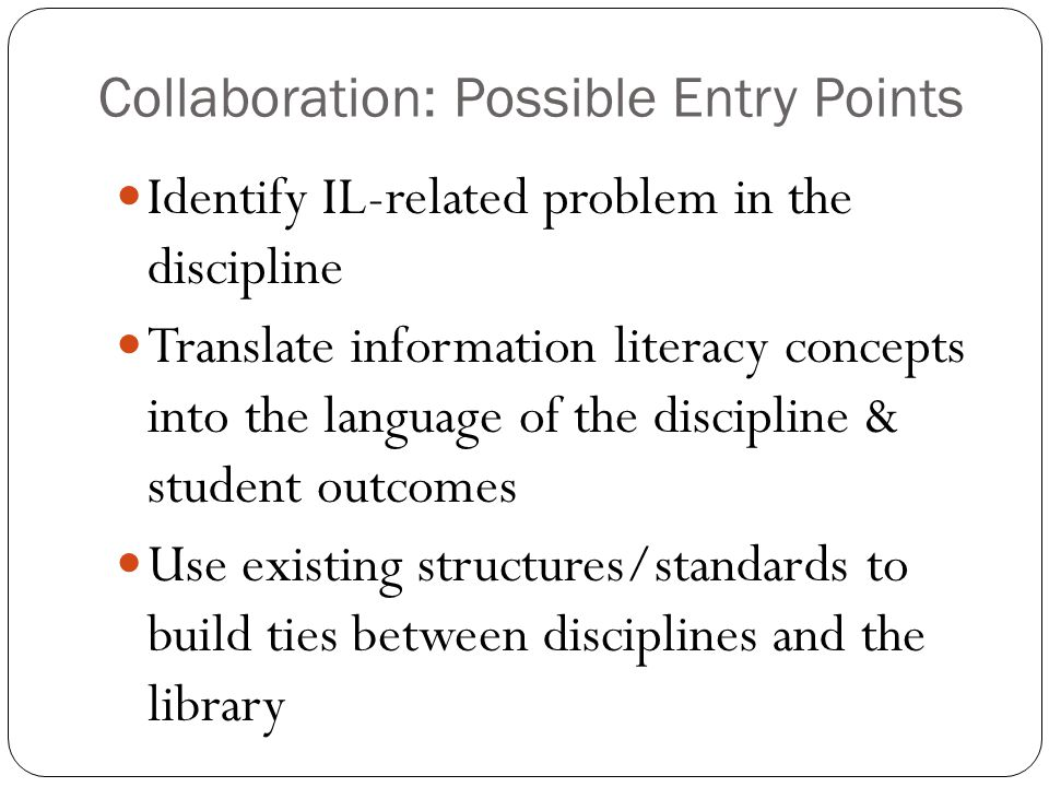 Identify IL-related problem in the discipline Translate information literacy concepts into the language of the discipline & student outcomes Use existing structures/standards to build ties between disciplines and the library Collaboration: Possible Entry Points