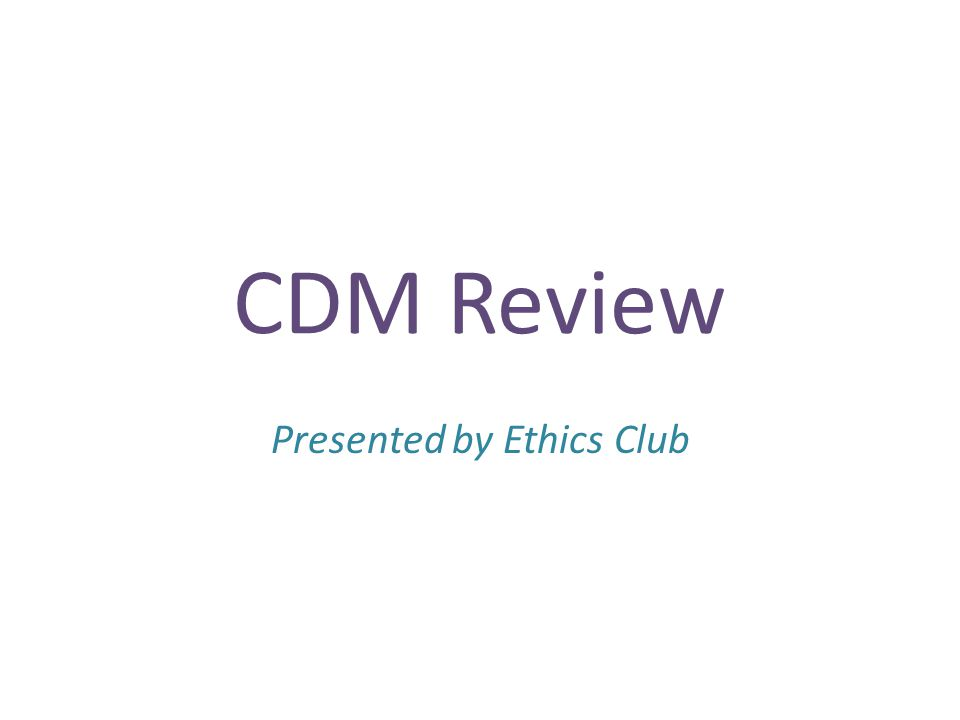 CDM Review Presented by Ethics Club